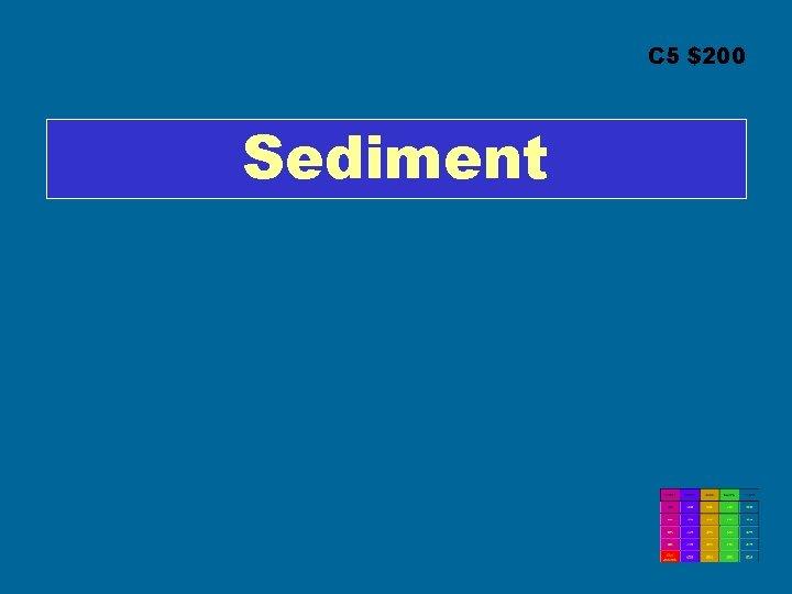 C 5 $200 Sediment