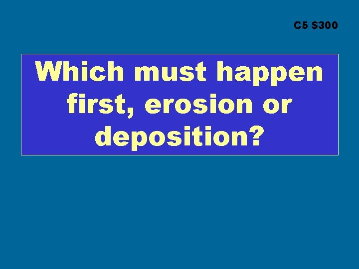 C 5 $300 Which must happen first, erosion or deposition?