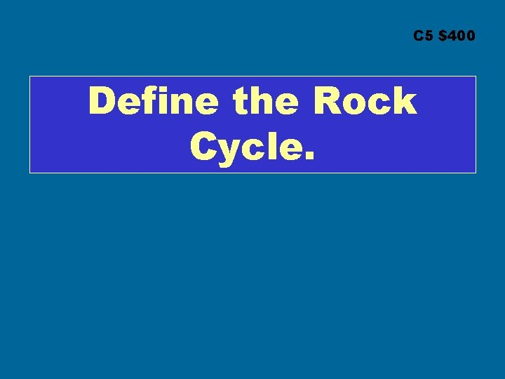 C 5 $400 Define the Rock Cycle.