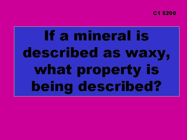 C 1 $200 If a mineral is described as waxy, what property is being