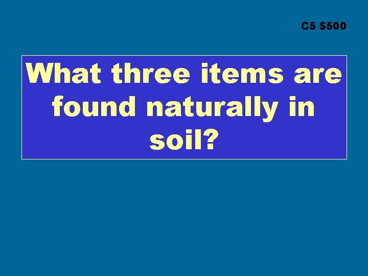 C 5 $500 What three items are found naturally in soil?