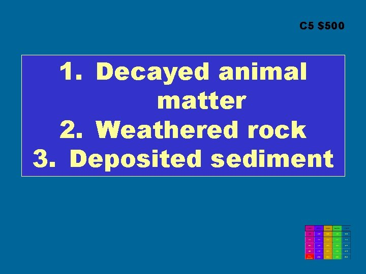 C 5 $500 1. Decayed animal matter 2. Weathered rock 3. Deposited sediment