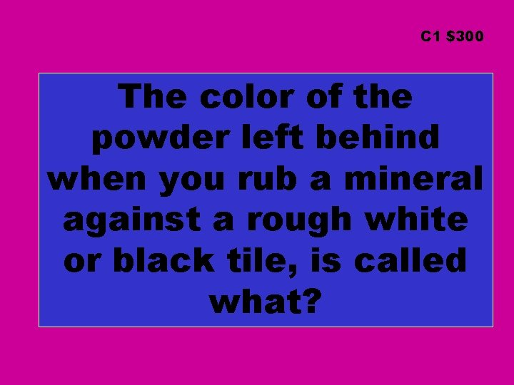 C 1 $300 The color of the powder left behind when you rub a