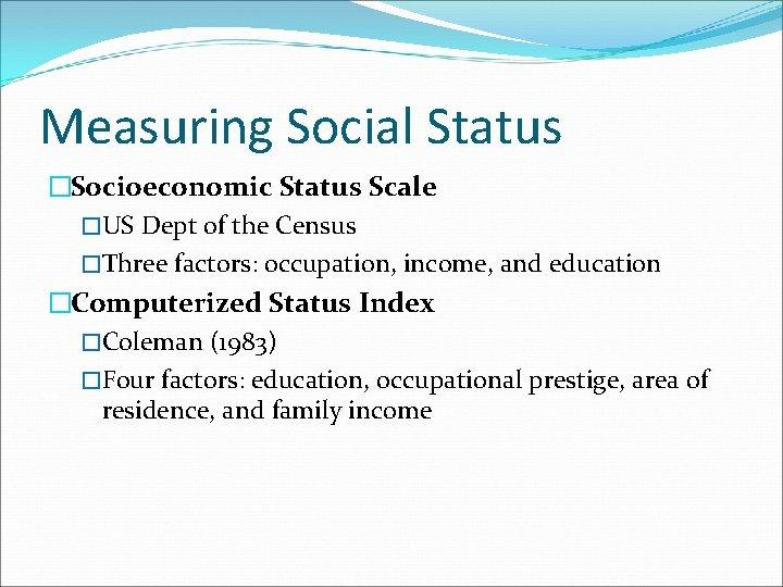 Measuring Social Status �Socioeconomic Status Scale �US Dept of the Census �Three factors: occupation,