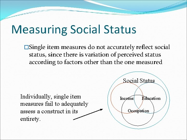 Measuring Social Status �Single item measures do not accurately reflect social status, since there