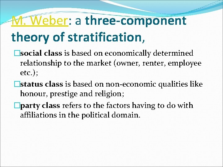 M. Weber: a three-component theory of stratification, �social class is based on economically determined