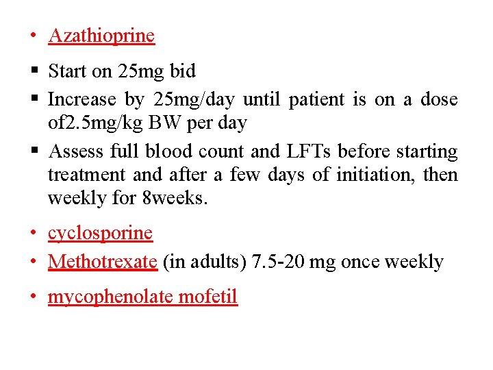 • Azathioprine Start on 25 mg bid Increase by 25 mg/day until patient