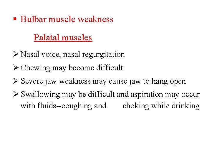 Bulbar muscle weakness Palatal muscles Ø Nasal voice, nasal regurgitation Ø Chewing may
