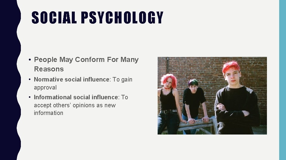 SOCIAL PSYCHOLOGY • People May Conform For Many Reasons • Normative social influence: To