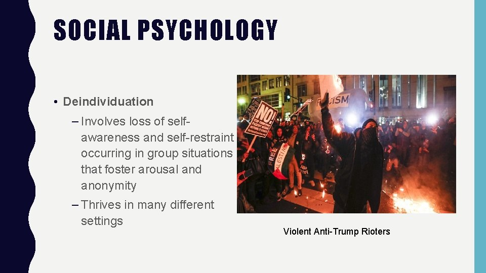 SOCIAL PSYCHOLOGY • Deindividuation – Involves loss of selfawareness and self-restraint occurring in group