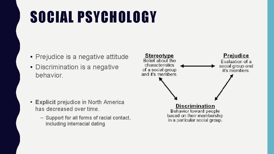 SOCIAL PSYCHOLOGY • Prejudice is a negative attitude • Discrimination is a negative behavior.