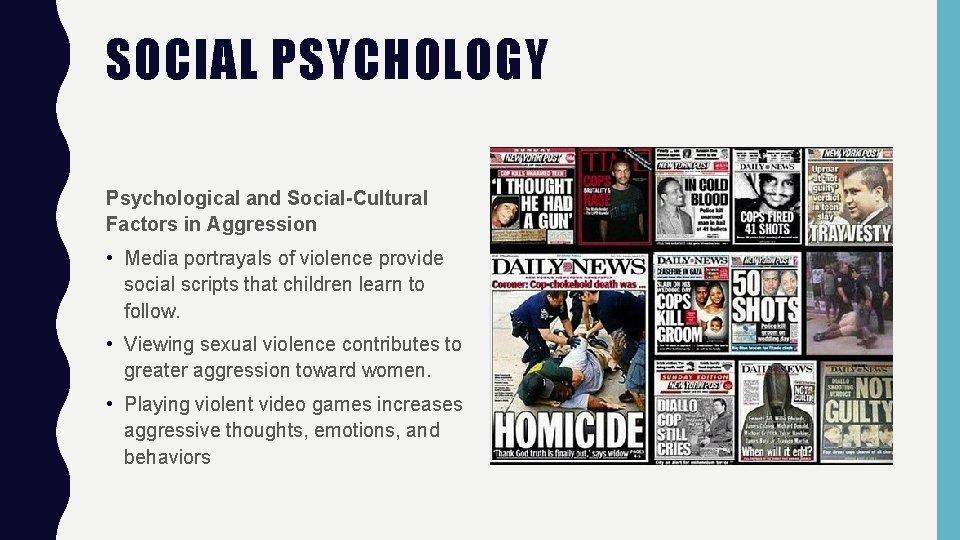 SOCIAL PSYCHOLOGY Psychological and Social-Cultural Factors in Aggression • Media portrayals of violence provide