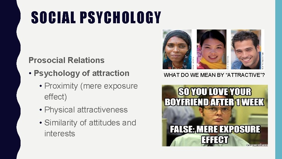 SOCIAL PSYCHOLOGY Prosocial Relations • Psychology of attraction • Proximity (mere exposure effect) •
