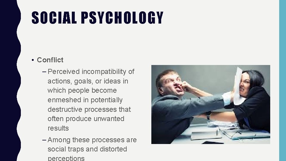 SOCIAL PSYCHOLOGY • Conflict – Perceived incompatibility of actions, goals, or ideas in which