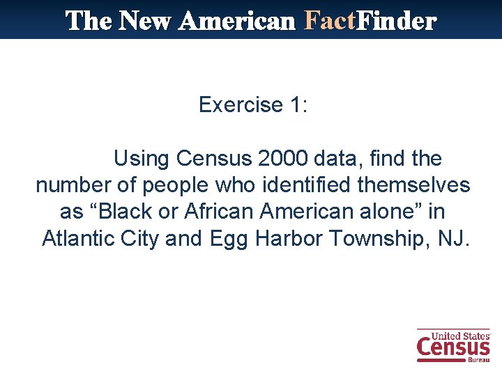 The New American Fact. Finder Exercise 1: Using Census 2000 data, find the number