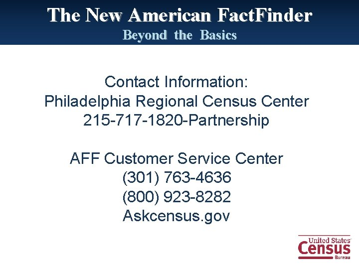 The New American Fact. Finder Beyond the Basics Contact Information: Philadelphia Regional Census Center