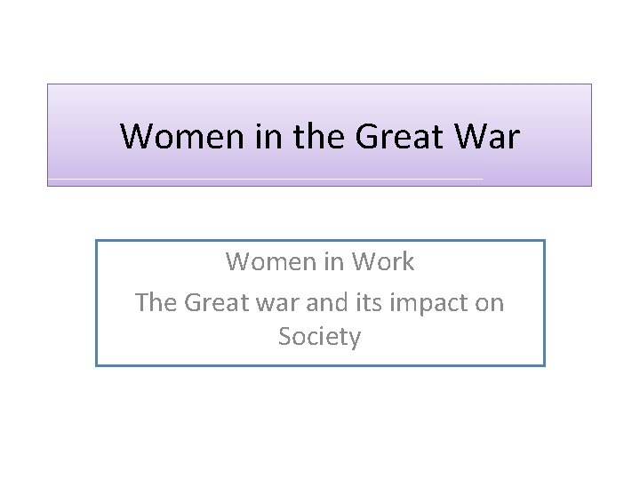 Women in the Great War Women in Work The Great war and its impact