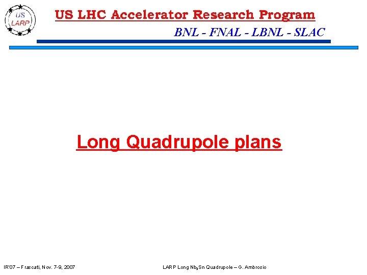 BNL - FNAL - LBNL - SLAC Long Quadrupole plans IR' 07 – Frascati,