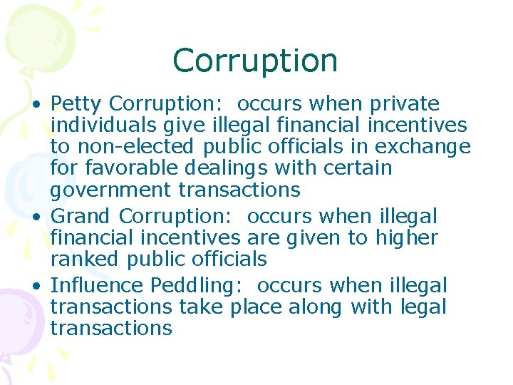 Corruption • Petty Corruption: occurs when private individuals give illegal financial incentives to non-elected