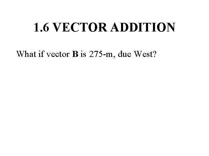 1. 6 VECTOR ADDITION What if vector B is 275 -m, due West?