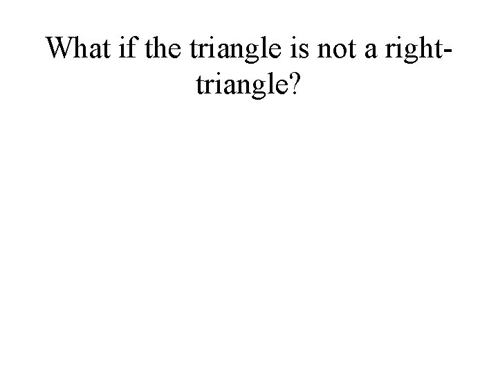 What if the triangle is not a righttriangle?