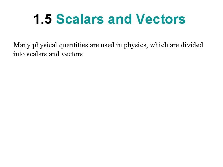1. 5 Scalars and Vectors Many physical quantities are used in physics, which are