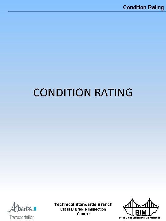 Condition Rating CONDITION RATING Technical Standards Branch Class B Bridge Inspection Course BIM Bridge