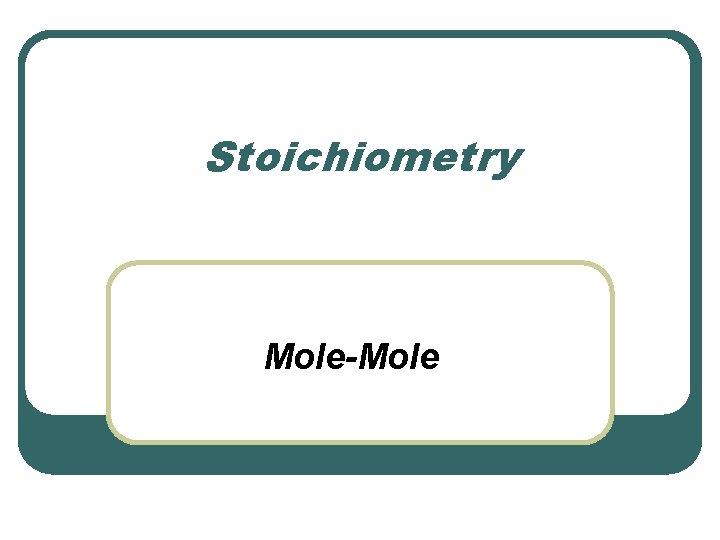 Stoichiometry Mole-Mole