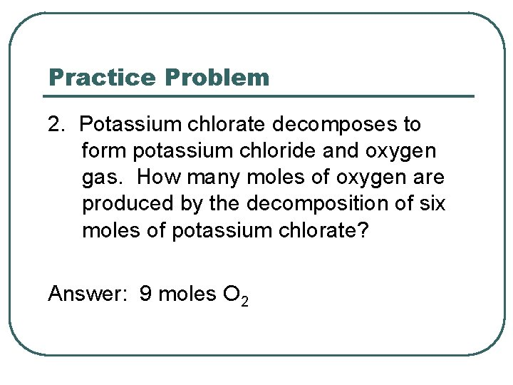 Practice Problem 2. Potassium chlorate decomposes to form potassium chloride and oxygen gas. How