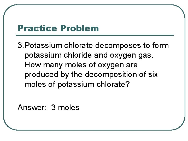 Practice Problem 3. Potassium chlorate decomposes to form potassium chloride and oxygen gas. How