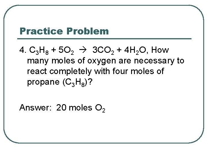 Practice Problem 4. C 3 H 8 + 5 O 2 3 CO 2
