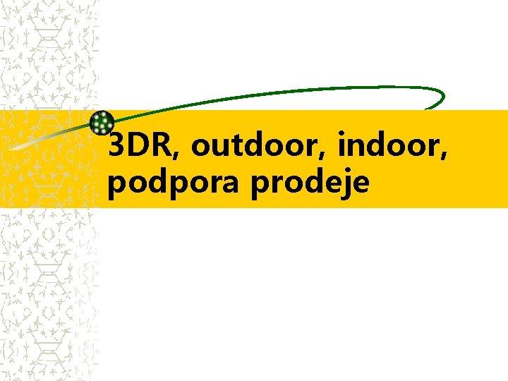 3 DR, outdoor, indoor, podpora prodeje