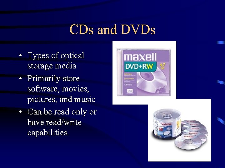 CDs and DVDs • Types of optical storage media • Primarily store software, movies,