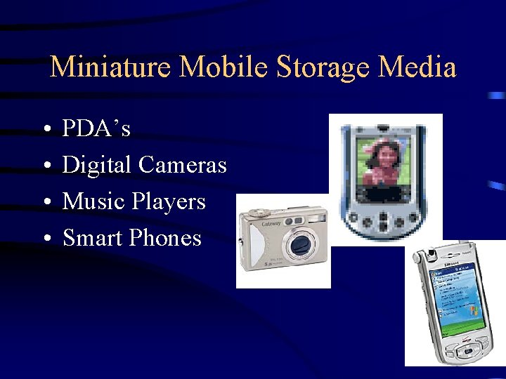 Miniature Mobile Storage Media • • PDA's Digital Cameras Music Players Smart Phones