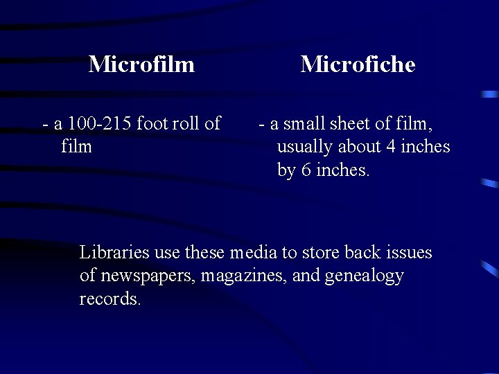 Microfilm - a 100 -215 foot roll of film Microfiche - a small sheet