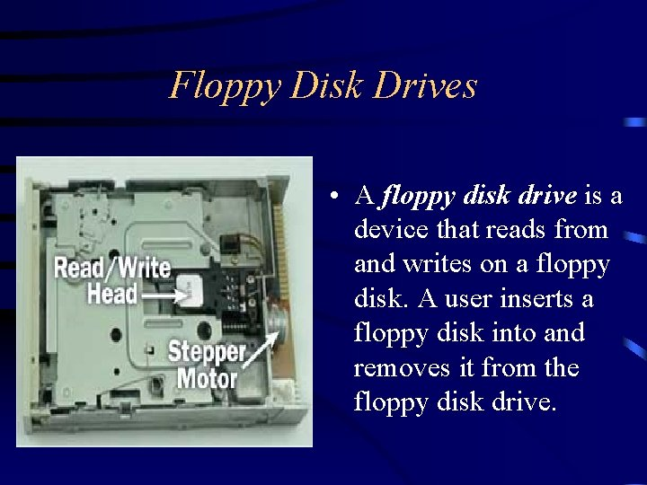 Floppy Disk Drives • A floppy disk drive is a device that reads from