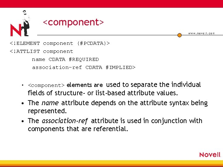 <component> <!ELEMENT component (#PCDATA)> <!ATTLIST component name CDATA #REQUIRED association-ref CDATA #IMPLIED> • <component>