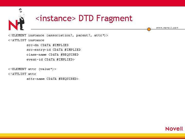 <instance> DTD Fragment <!ELEMENT instance (association? , parent? , attr*)> <!ATTLIST instance src-dn CDATA