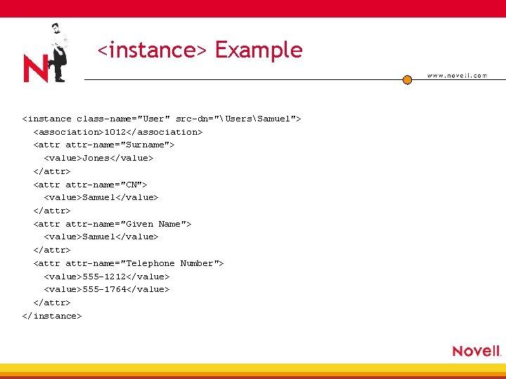 "<instance> Example <instance class-name=""User"" src-dn=""UsersSamuel""> <association>1012</association> <attr-name=""Surname""> <value>Jones</value> </attr> <attr-name=""CN""> <value>Samuel</value> </attr> <attr-name=""Given Name"">"