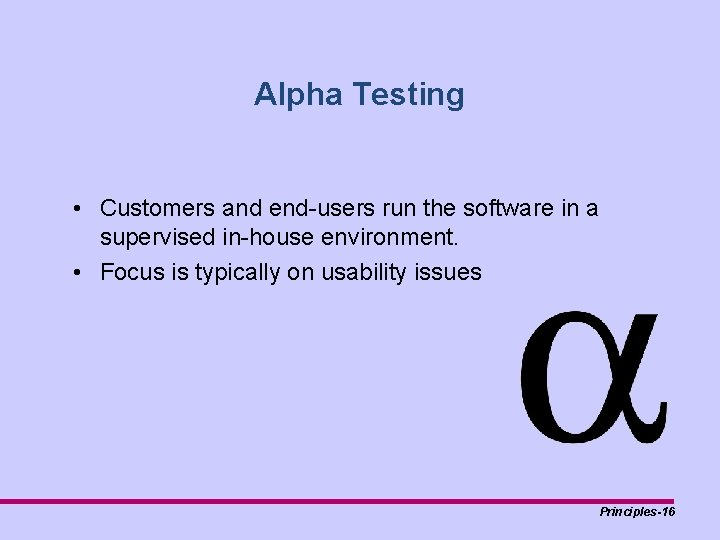 Alpha Testing • Customers and end-users run the software in a supervised in-house environment.