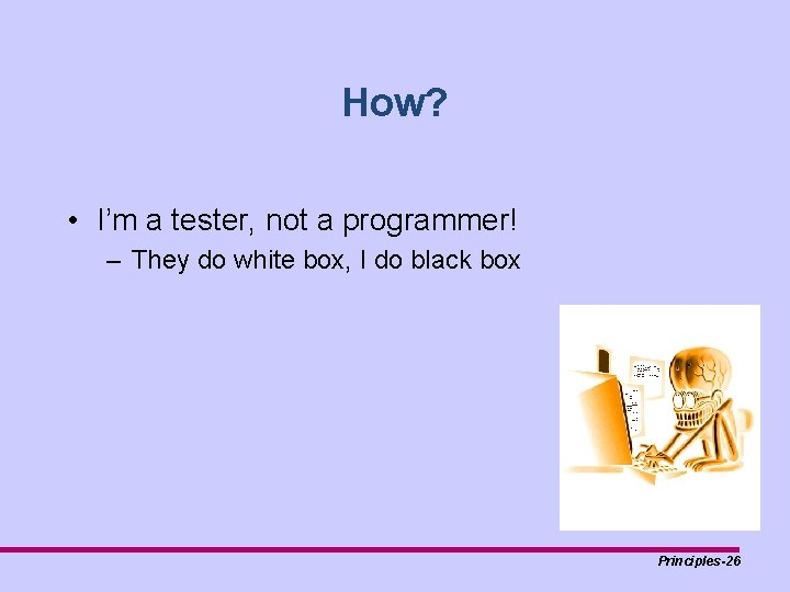 How? • I'm a tester, not a programmer! – They do white box, I