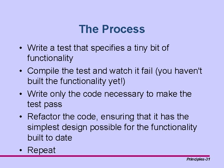 The Process • Write a test that specifies a tiny bit of functionality •