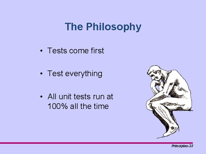 The Philosophy • Tests come first • Test everything • All unit tests run