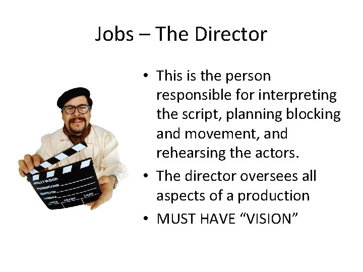 Jobs – The Director • This is the person responsible for interpreting the script,