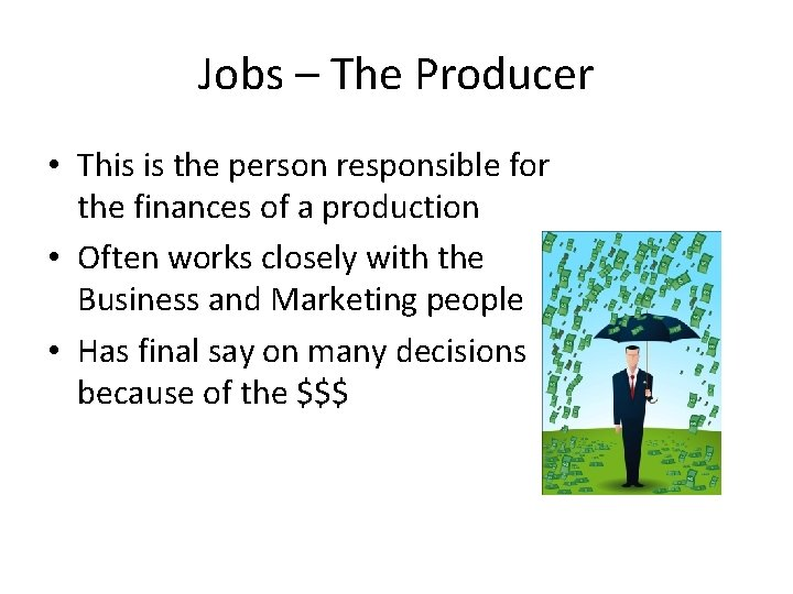 Jobs – The Producer • This is the person responsible for the finances of