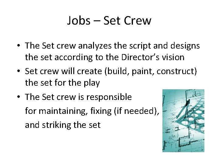 Jobs – Set Crew • The Set crew analyzes the script and designs the