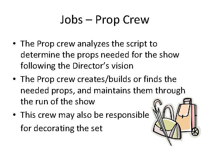 Jobs – Prop Crew • The Prop crew analyzes the script to determine the