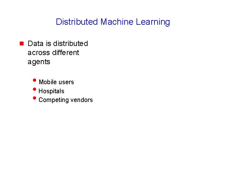 Distributed Machine Learning g Data is distributed across different agents i. Mobile users i.