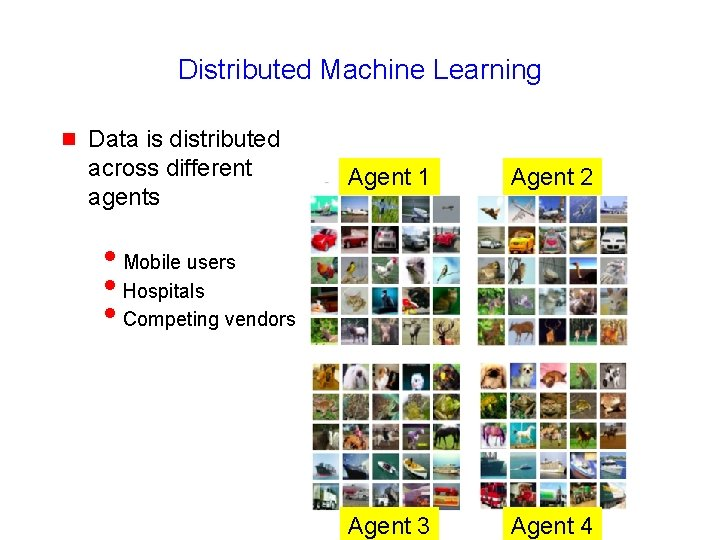 Distributed Machine Learning g Data is distributed across different agents Agent 1 Agent 2