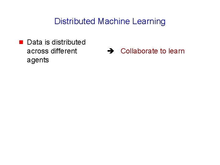 Distributed Machine Learning g Data is distributed across different agents Collaborate to learn